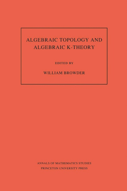 Algebraic Topology and Algebraic K-Theory (AM-113), Volume 113