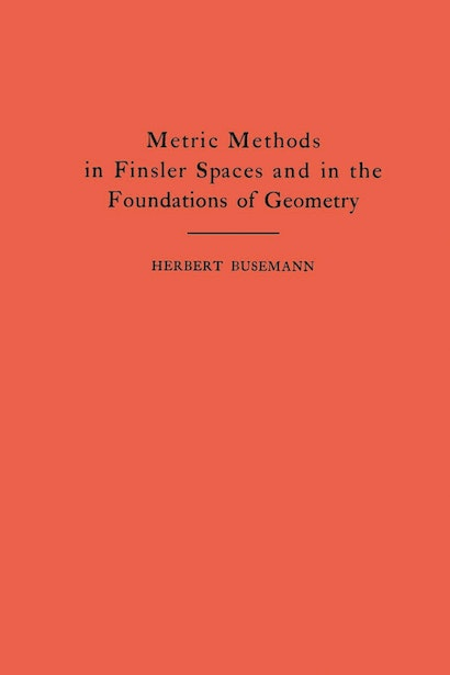 Metric Methods of Finsler Spaces and in the Foundations of Geometry. (AM-8)