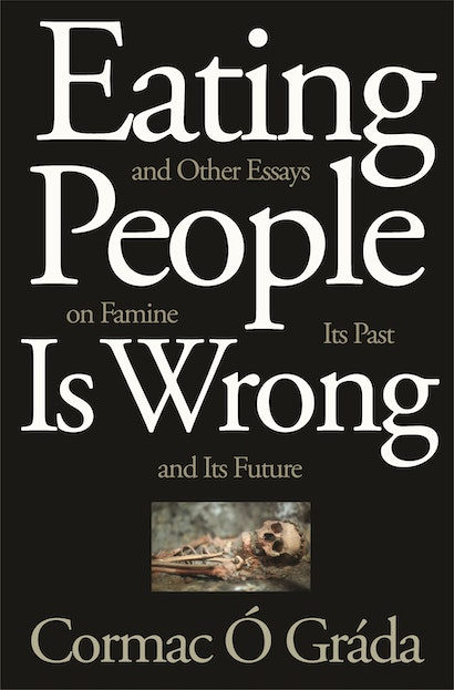 Eating People Is Wrong, and Other Essays on Famine, Its Past, and Its Future