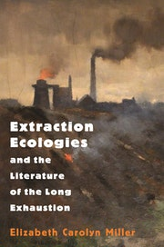 Extraction Ecologies and the Literature of the Long Exhaustion