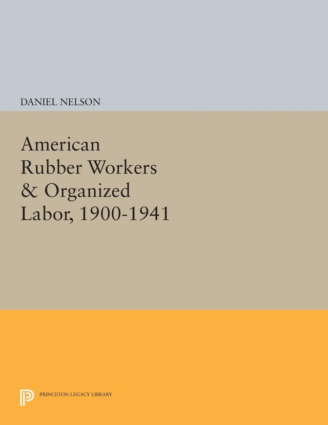 American Rubber Workers & Organized Labor, 1900-1941
