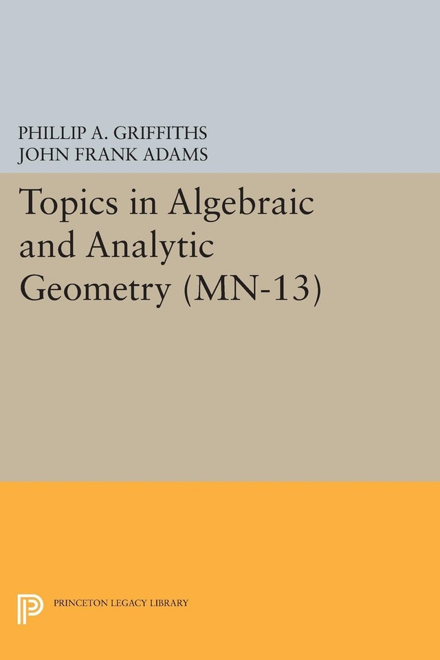 Topics in Algebraic and Analytic Geometry. (MN-13), Volume 13