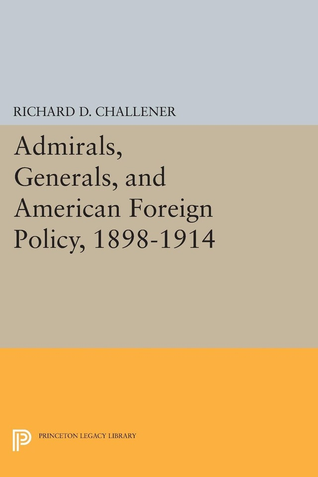 Admirals, Generals, and American Foreign Policy, 1898-1914