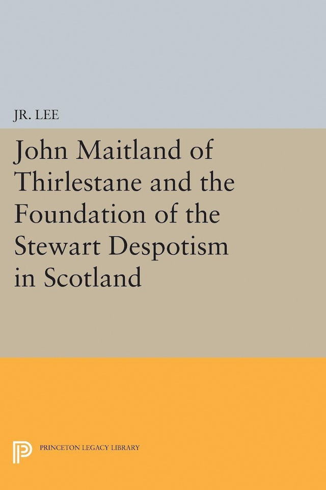 John Maitland of Thirlestane and the Foundation of the Stewart Despotism in Scotland