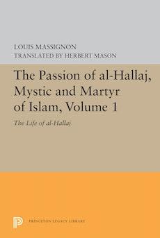 The Passion of Al-Hallaj, Mystic and Martyr of Islam, Volume 1